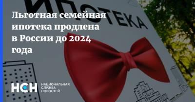 Льготная семейная ипотека продлена в России до 2024 года