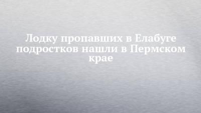 Лодку пропавших в Елабуге подростков нашли в Пермском крае