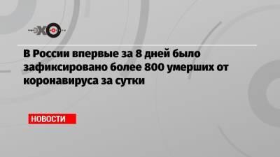 В России впервые за 8 дней было зафиксировано более 800 умерших от коронавируса за сутки