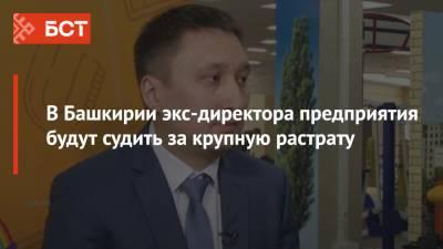 В Башкирии экс-директора предприятия будут судить за крупную растрату