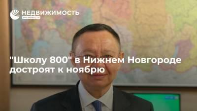 """Глава Минстроя Ирек Файзуллин: """"Школу 800"""" в Нижнем Новгороде достроят к ноябрю"""