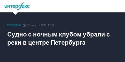 Судно с ночным клубом убрали с реки в центре Петербурга