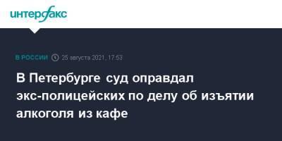 В Петербурге суд оправдал экс-полицейских по делу об изъятии алкоголя из кафе