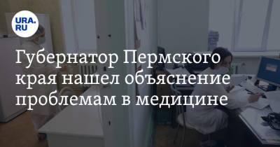 Губернатор Пермского края нашел объяснение проблемам в медицине