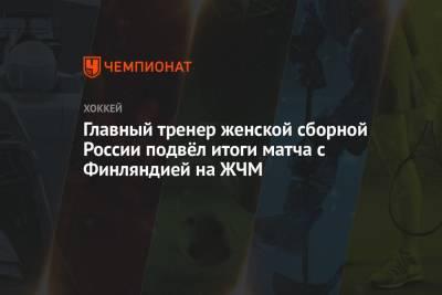 Главный тренер женской сборной России подвёл итоги матча с Финляндией на ЖЧМ