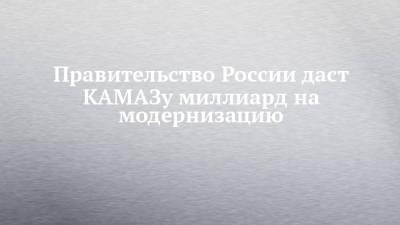 Правительство России даст КАМАЗу миллиард на модернизацию