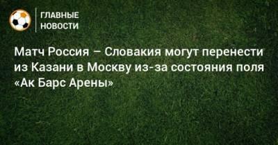 Матч Россия – Словакия могут перенести из Казани в Москву из-за состояния поля «Ак Барс Арены»