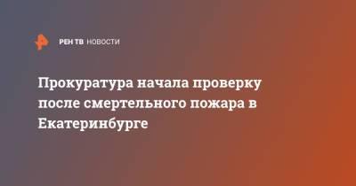 Прокуратура начала проверку после смертельного пожара в Екатеринбурге