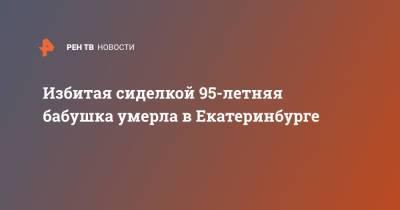 Избитая сиделкой 95-летняя бабушка умерла в Екатеринбурге