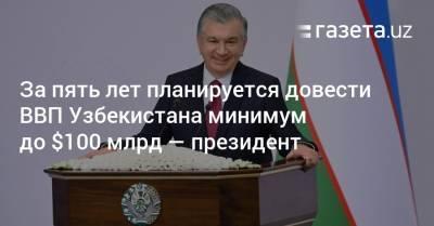 За пять лет планируется довести ВВП Узбекистана минимум до $100 млрд — президент