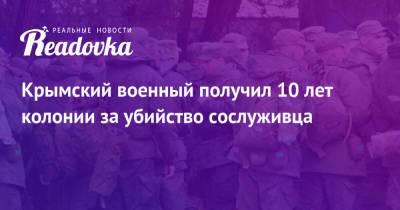 Крымский военный получил 10 лет колонии за убийство сослуживца