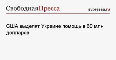 США выделят Украине помощь в 60 млн долларов