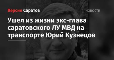 Ушел из жизни экс-глава саратовского ЛУ МВД на транспорте Юрий Кузнецов