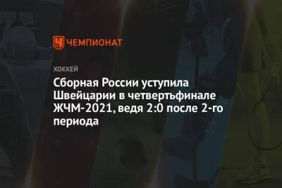 Сборная России уступила Швейцарии в четвертьфинале ЖЧМ-2021, ведя 2:0 после 2-го периода