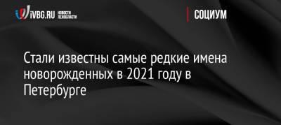 Стали известны самые редкие имена новорожденных в 2021 году в Петербурге
