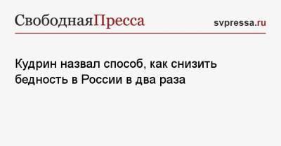 Кудрин назвал способ, как снизить бедность в России в два раза