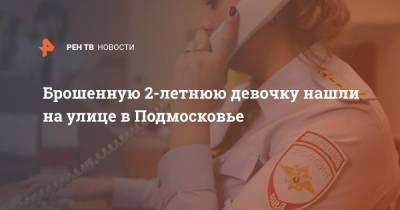 Брошенную 2-летнюю девочку нашли на улице в Подмосковье