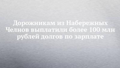 Дорожникам из Набережных Челнов выплатили более 100 млн рублей долгов по зарплате