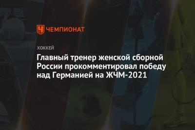 Главный тренер женской сборной России прокомментировал победу над Германией на ЖЧМ-2021