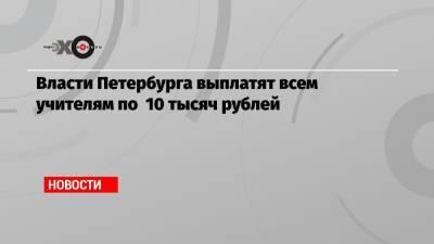 Власти Петербурга выплатят всем учителям по 10 тысяч рублей