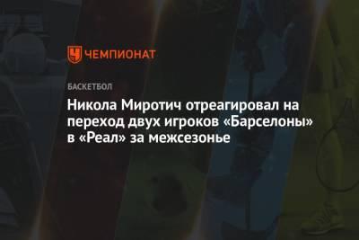Никола Миротич отреагировал на переход двух игроков «Барселоны» в «Реал» за межсезонье