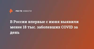 В России впервые с июня выявили менее 18 тыс. заболевших COVID за день