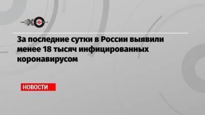 За последние сутки в России выявили менее 18 тысяч инфицированных коронавирусом