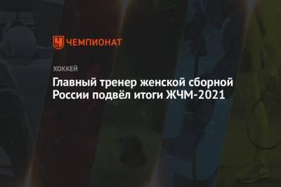 Главный тренер женской сборной России подвёл итоги ЖЧМ-2021