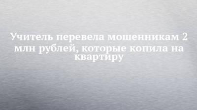 Учитель перевела мошенникам 2 млн рублей, которые копила на квартиру