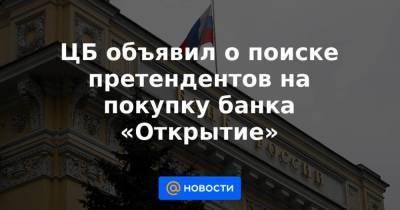 ЦБ объявил о поиске претендентов на покупку банка «Открытие»