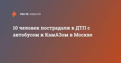 10 человек пострадали в ДТП с автобусом и КамАЗом в Москве