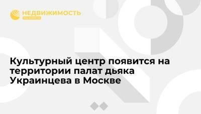 Культурный центр появится на территории палат дьяка Украинцева в Москве