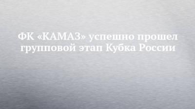 ФК «КАМАЗ» успешно прошел групповой этап Кубка России