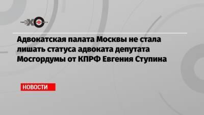 Адвокатская палата Москвы не стала лишать статуса адвоката депутата Мосгордумы от КПРФ Евгения Ступина