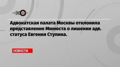 Адвокатская палата Москвы отклонила представление Минюста о лишении адв. статуса Евгения Ступина.