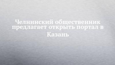 Челнинский общественник предлагает открыть портал в Казань