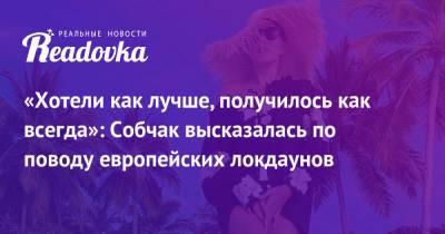«Хотели как лучше, получилось как всегда»: Собчак высказалась по поводу европейских локдаунов
