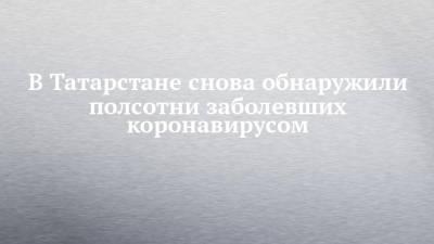 В Татарстане снова обнаружили полсотни заболевших коронавирусом