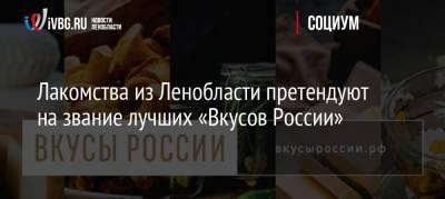 Лакомства из Ленобласти претендуют на звание лучших «Вкусов России»