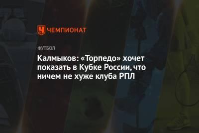 Калмыков: «Торпедо» хочет показать в Кубке России, что ничем не хуже клуба РПЛ