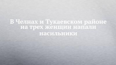 В Челнах и Тукаевском районе на трех женщин напали насильники