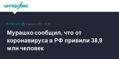 Мурашко сообщил, что от коронавируса в РФ привили 38,9 млн человек