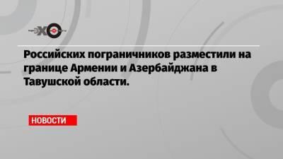 Российских пограничников разместили на границе Армении и Азербайджана в Тавушской области.