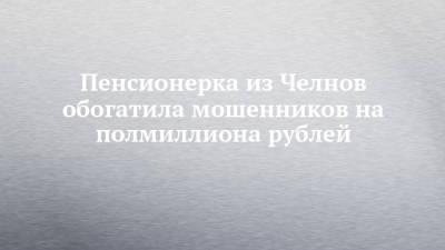 Пенсионерка из Челнов обогатила мошенников на полмиллиона рублей