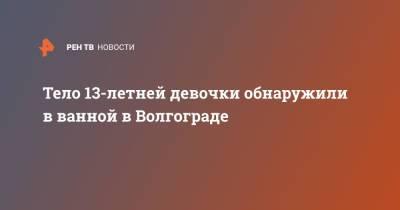 Тело 13-летней девочки обнаружили в ванной в Волгограде