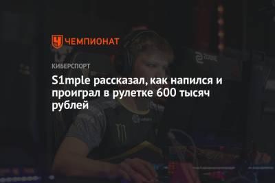 S1mple рассказал, как напился и проиграл в рулетке 600 тысяч рублей