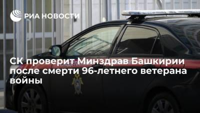 СК проверит Минздрав и Росздравнадзор Башкирии после смерти 96-летнего ветерана войны