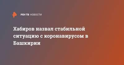 Хабиров назвал стабильной ситуацию с коронавирусом в Башкирии