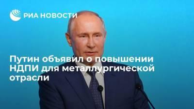 Президент России Путин анонсировал повышение НДПИ для металлургической отрасли с 2022 года