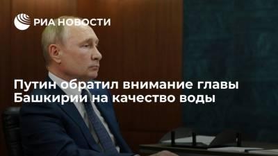 Президент России Путин обратил внимание главы Башкирии Хабирова на качество воды